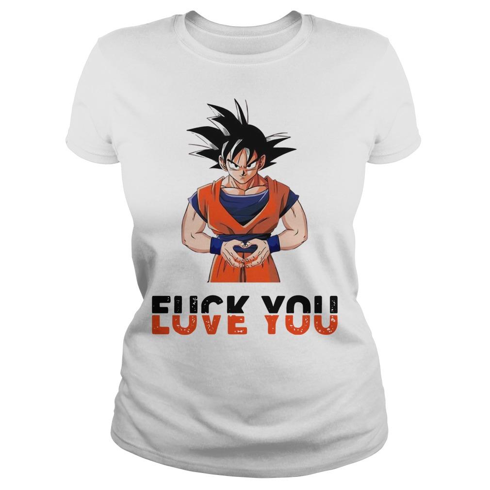 Goku fuck you love you ladies shirt