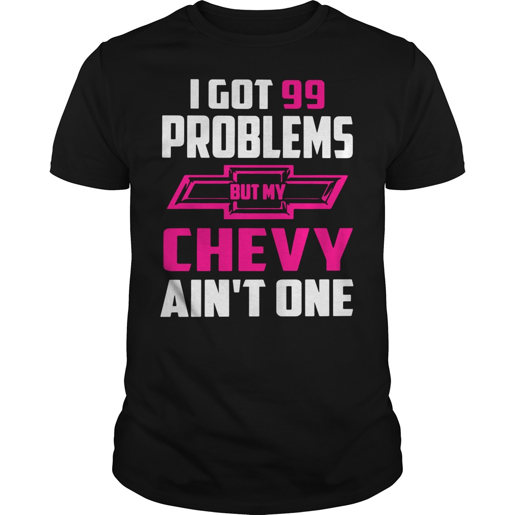 I got 99 problems but my Chevy ain't one shirt