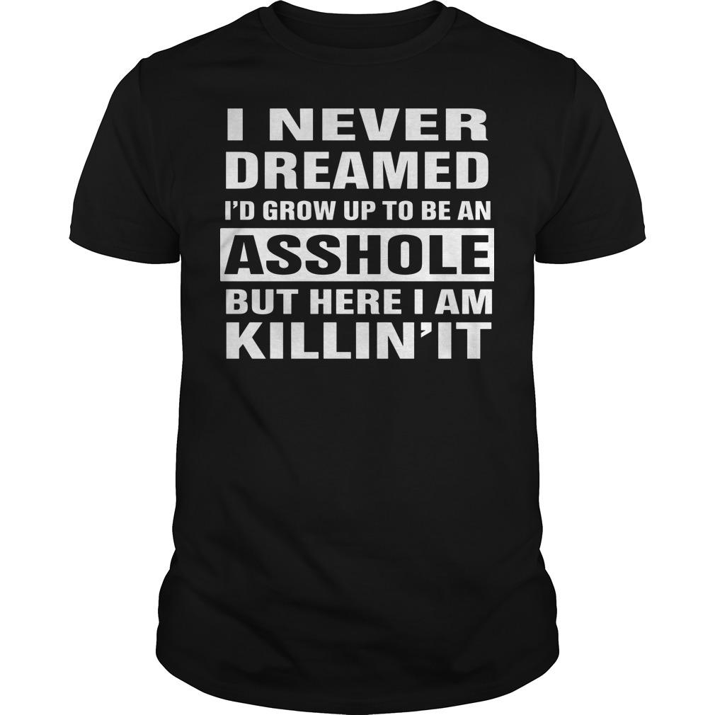 I never dreamed I'd grow up to be an asshole but here I am killin' it shirt