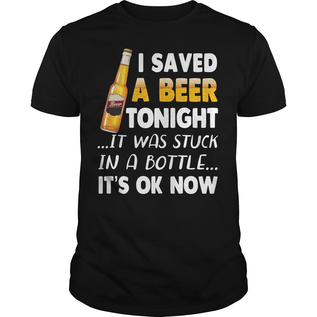 I saved a beer tonight it was tuck in a bottle it's ok now shirt