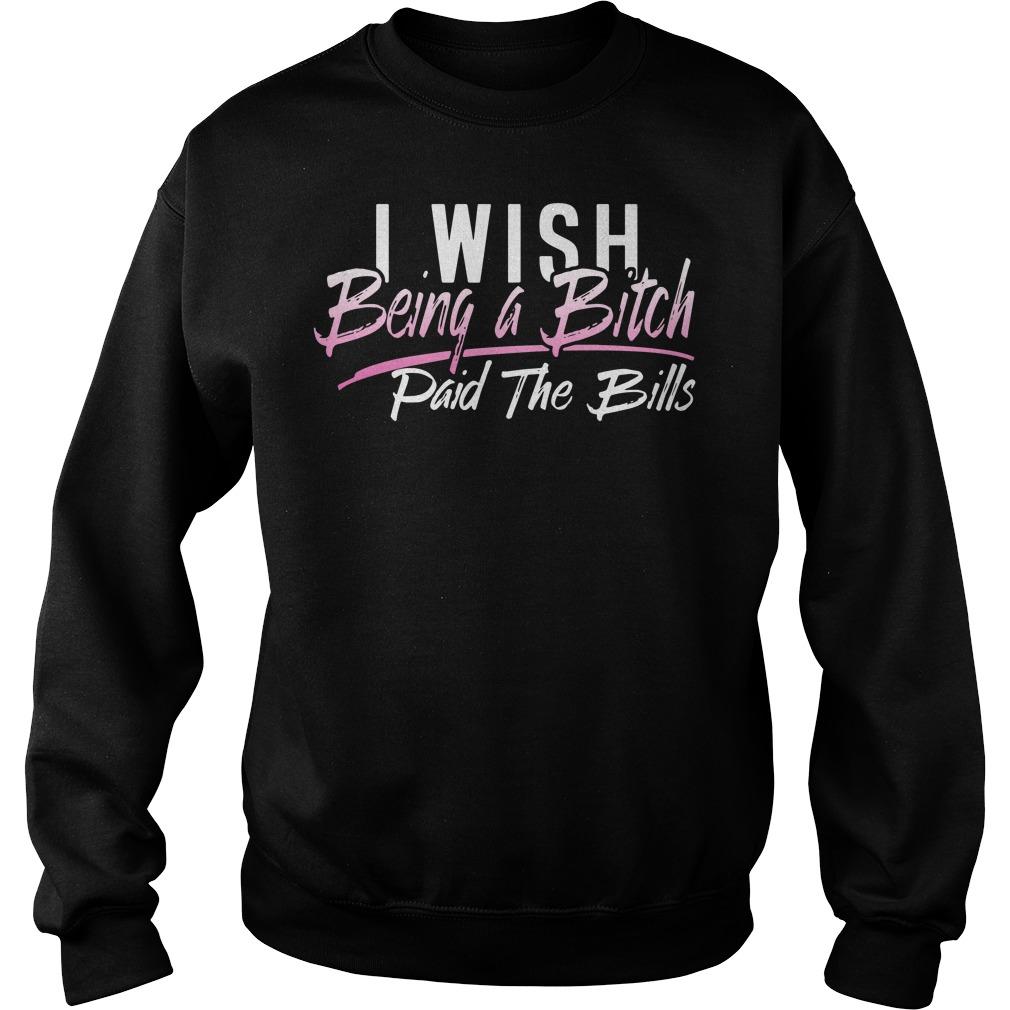 I wish being a bitch paid the bills sweater