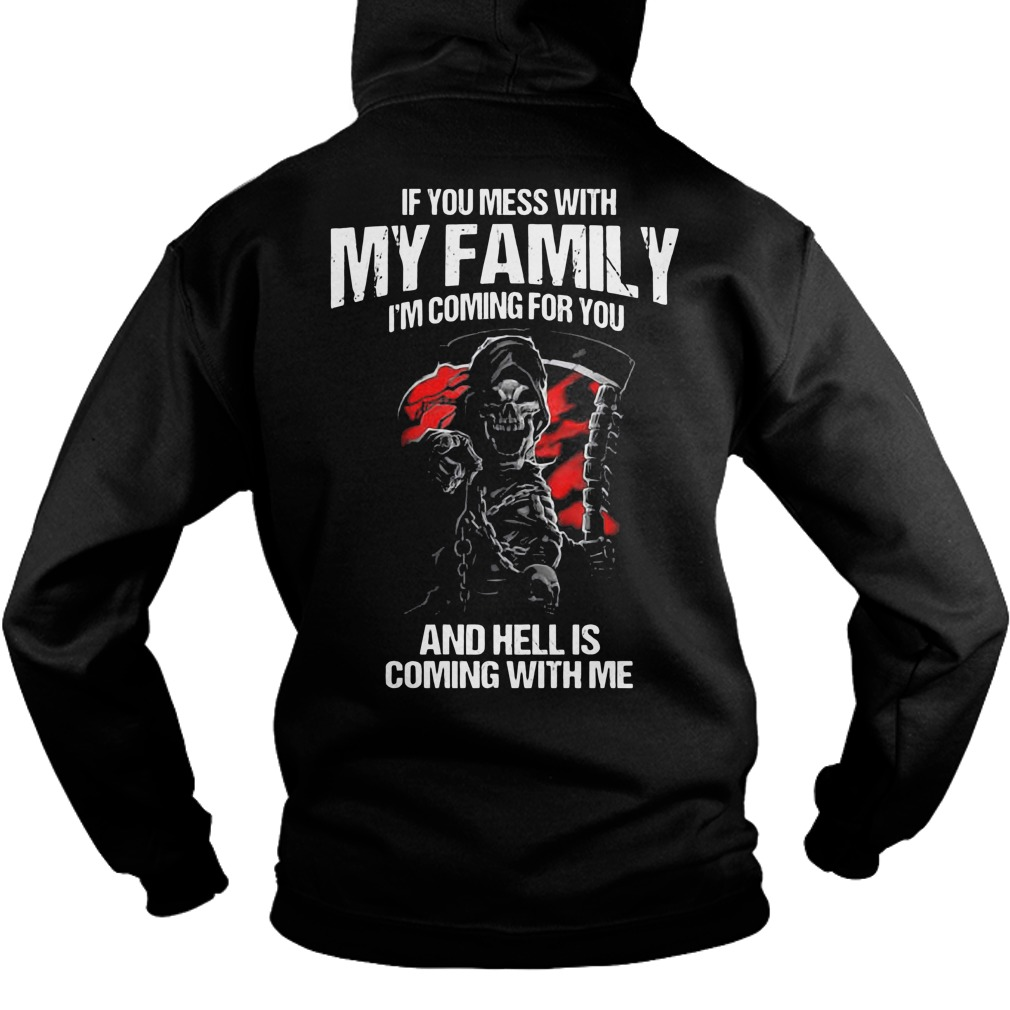 If you mess with my family I'm coming for you and hell is coming with me hoodie