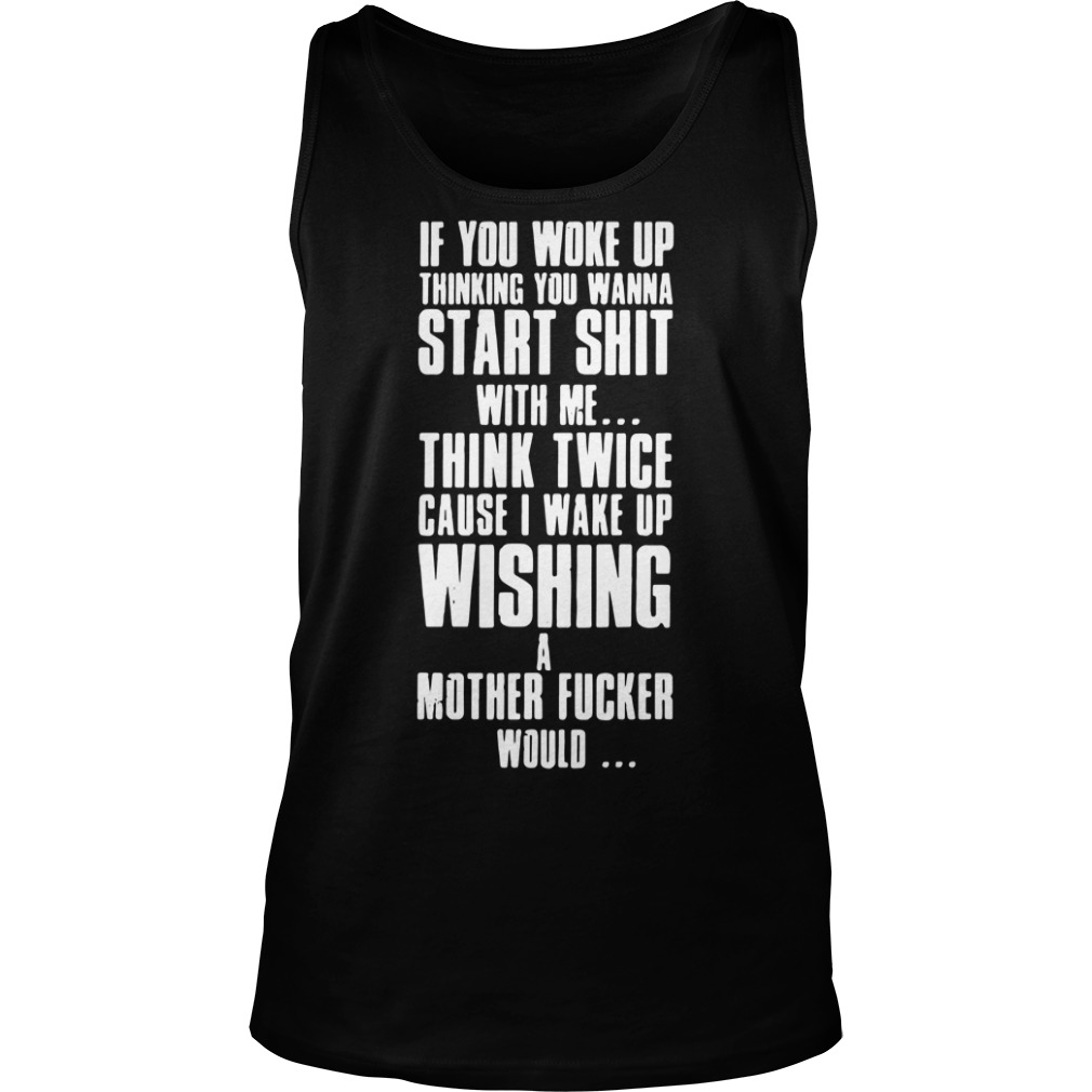 If you woke up thinking you wanna start shit with me tank top