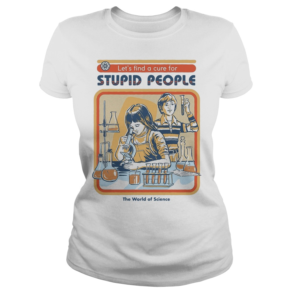 Let's find a cure for stupid people the world of science ladies shirt