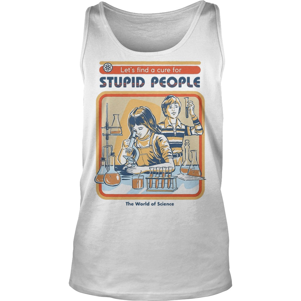 Let's find a cure for stupid people the world of science tank top