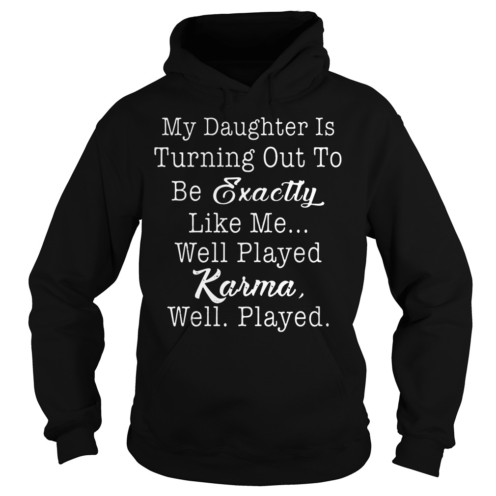 My daughter is turning out be exactly like well played karma well played hoodie