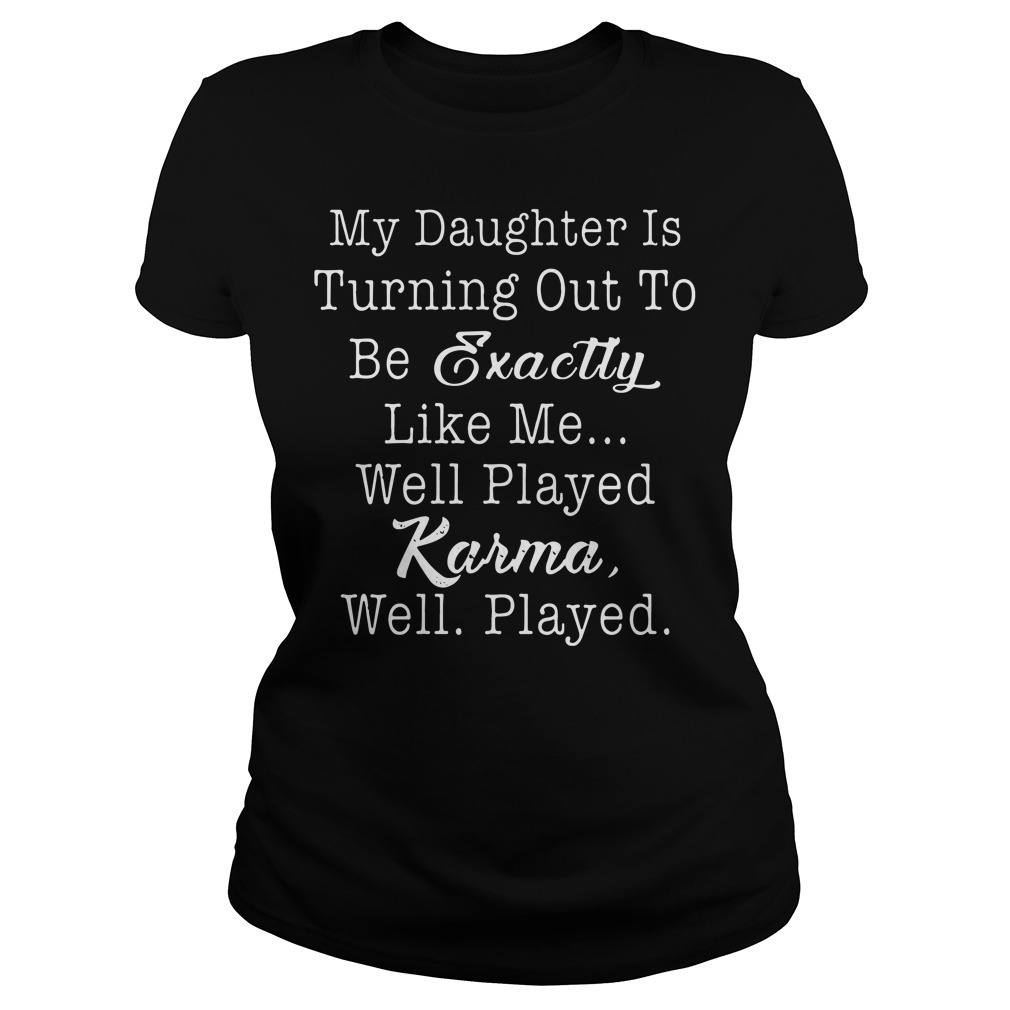 My daughter is turning out be exactly like well played karma well played ladies shirt