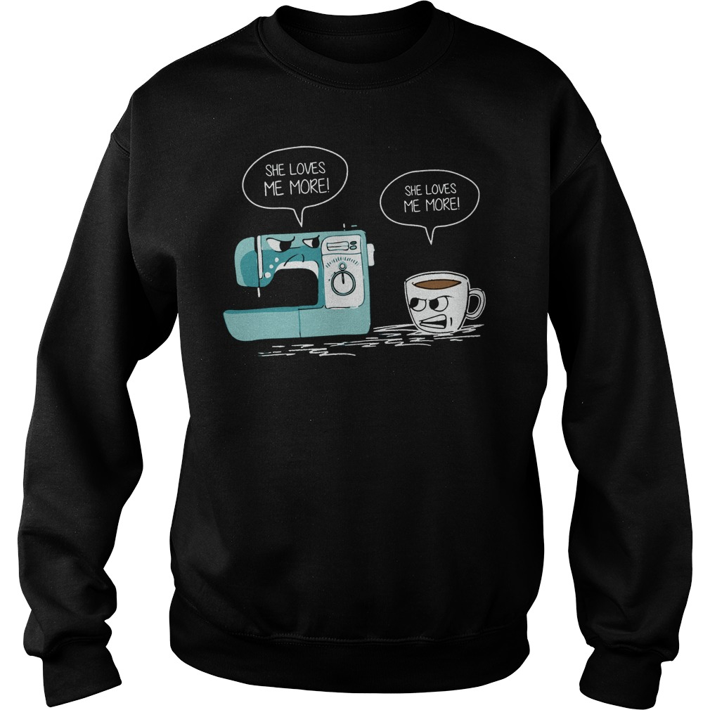 Sewing machine and coffee she love me more sweater