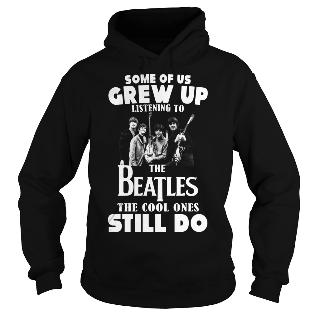 Some of us grew up to listening the Beatles the cool ones still do hoodie