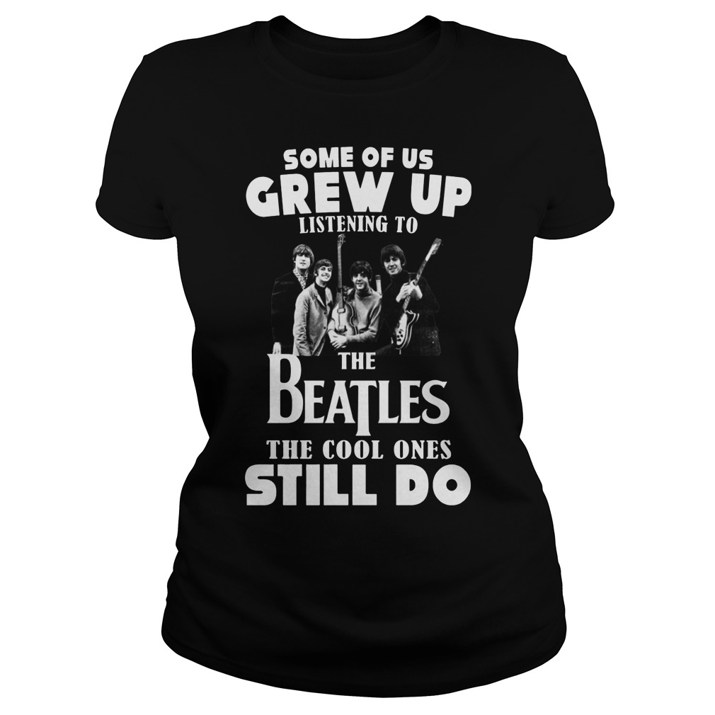 Some of us grew up to listening the Beatles the cool ones still do ladies shirt