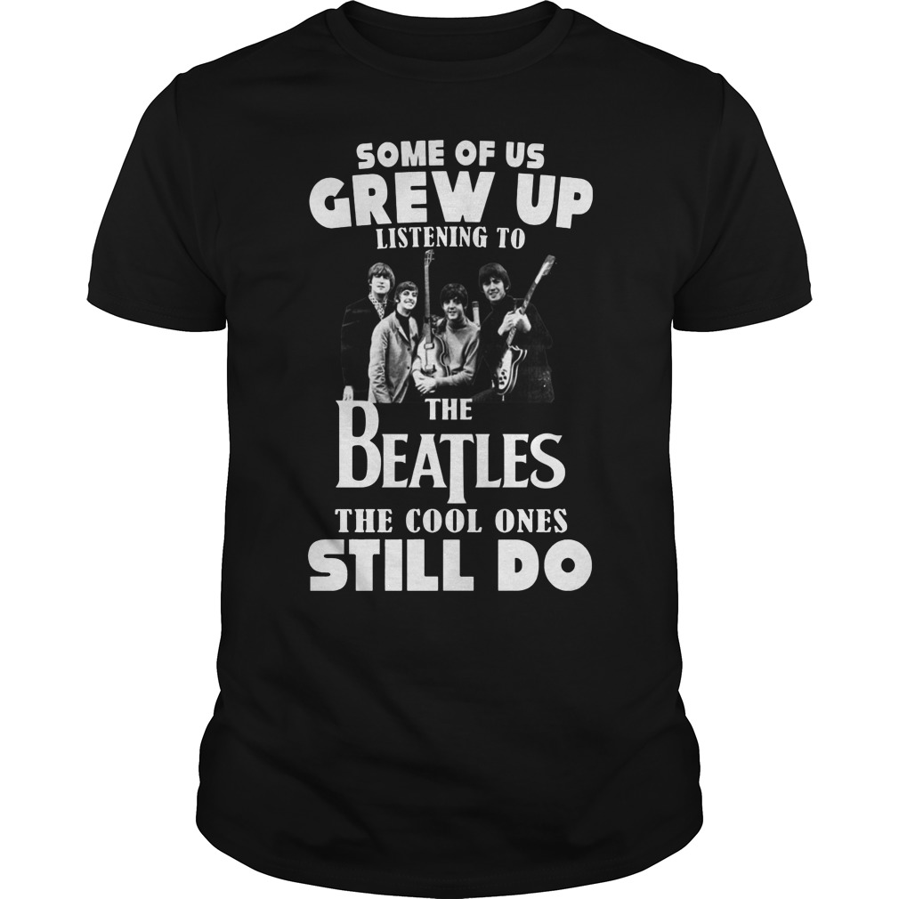 Some of us grew up to listening the Beatles the cool ones still do shirt