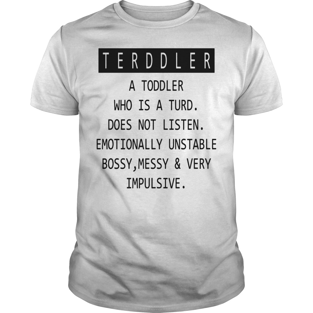 Toddler a toddler who is a turd does not listen emotionally unstable bossy messy and very impulsive shirt