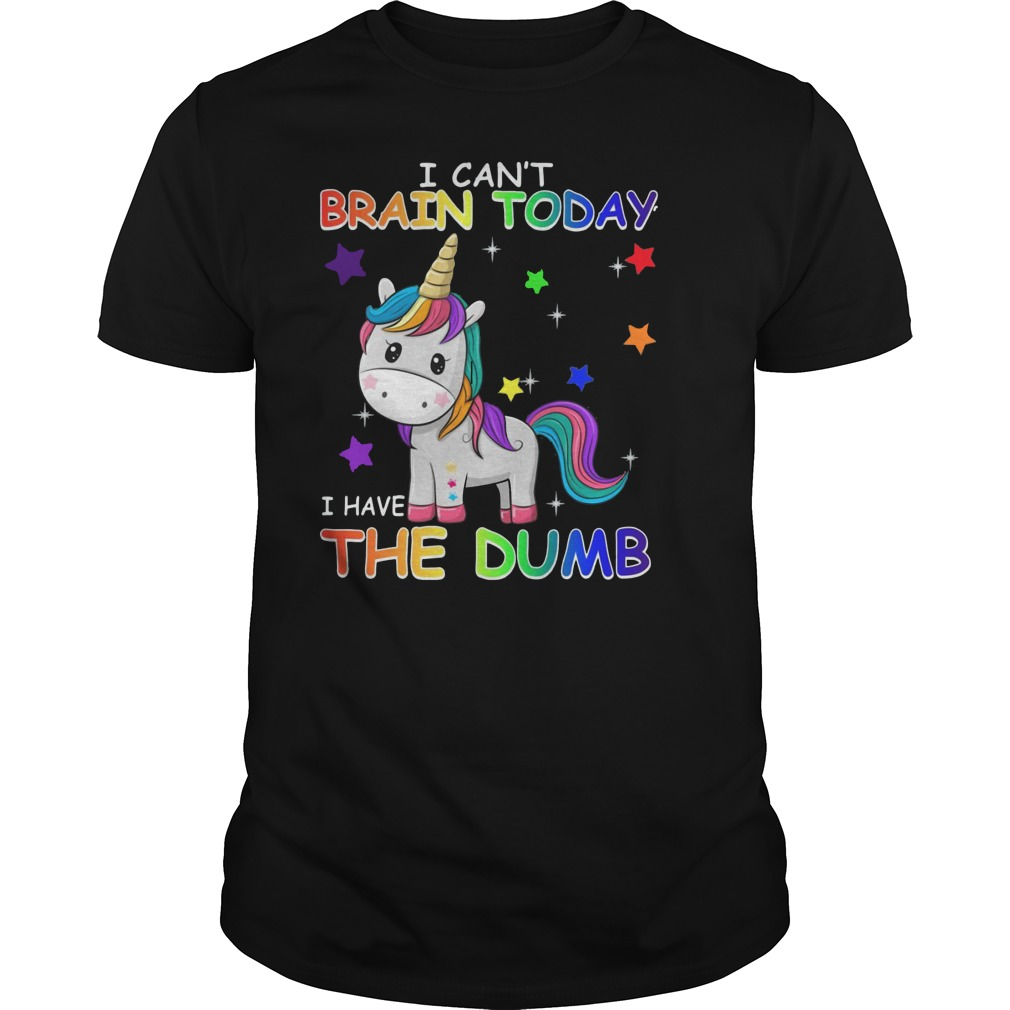 Unicorn I can't brain today I have the dumb shirt