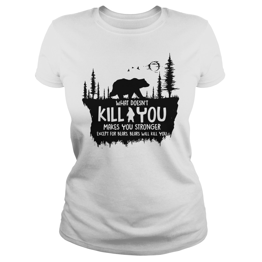 What doesn't kill you makes you stronger except for bears bears will kill you ladies shirt