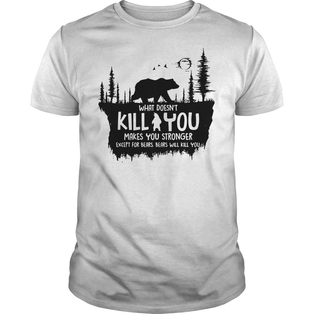 What doesn't kill you makes you stronger except for bears bears will kill you shirt