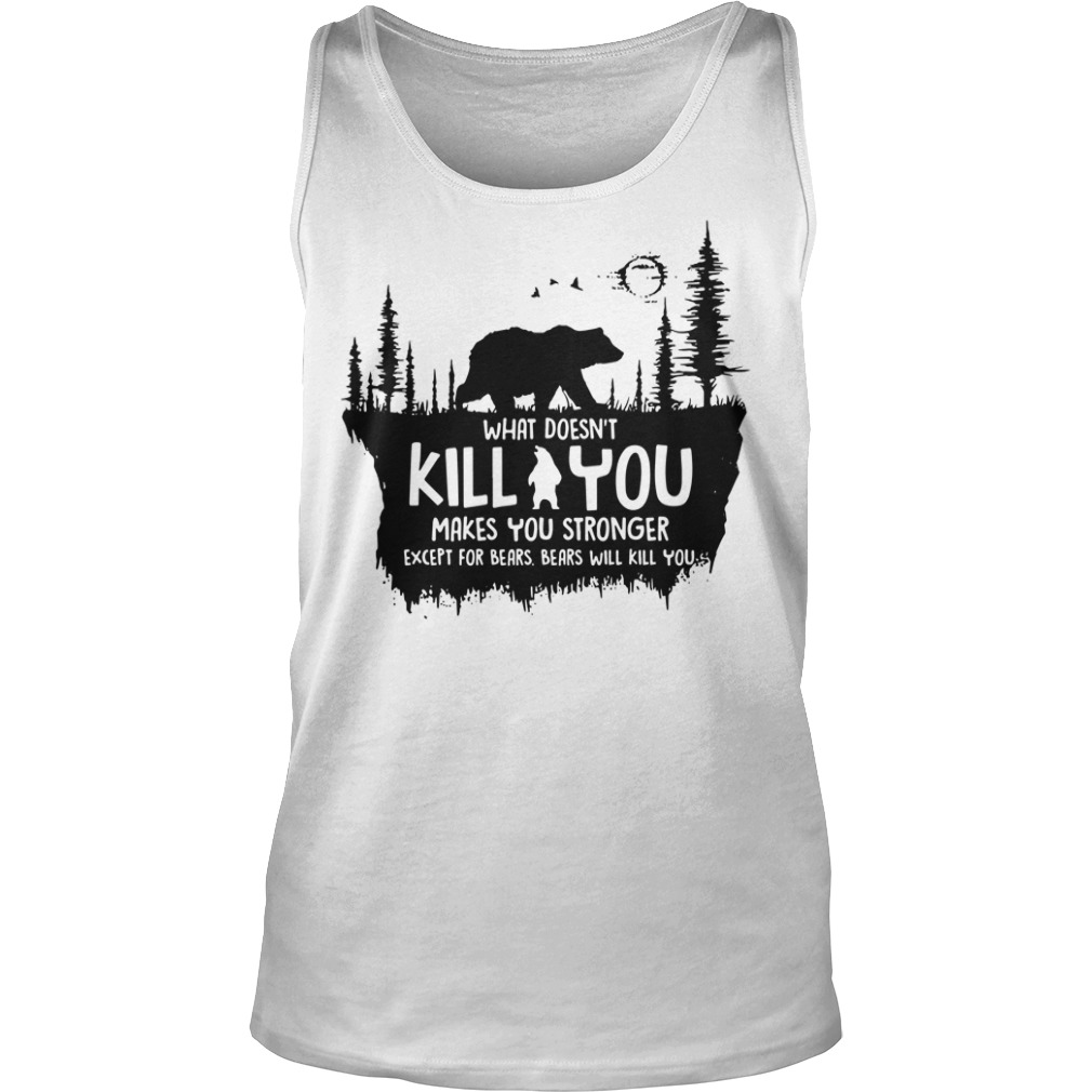 What doesn't kill you makes you stronger except for bears bears will kill you tank top