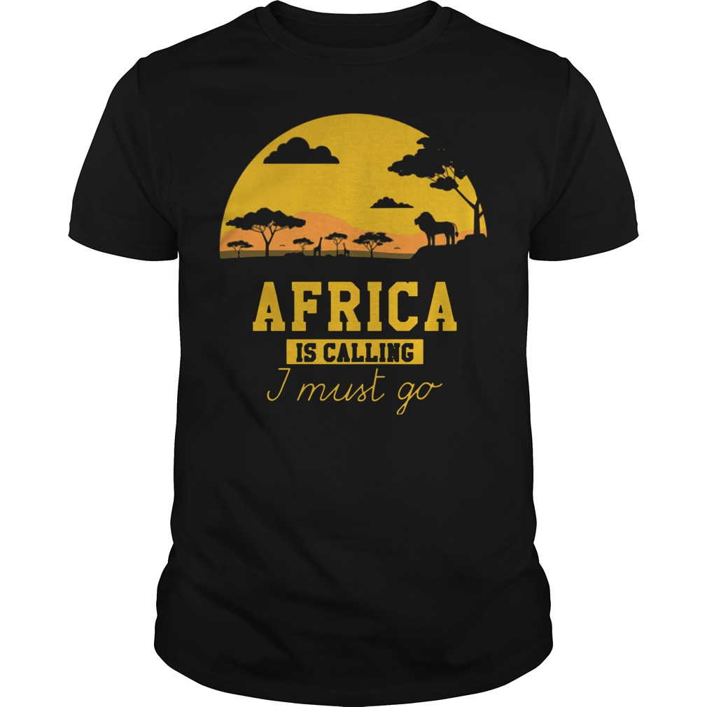 Africa is calling I must go shirt