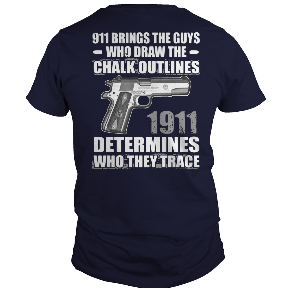 911 brings the guys who draw the chalk outlines 1911 determines who they trace shirt