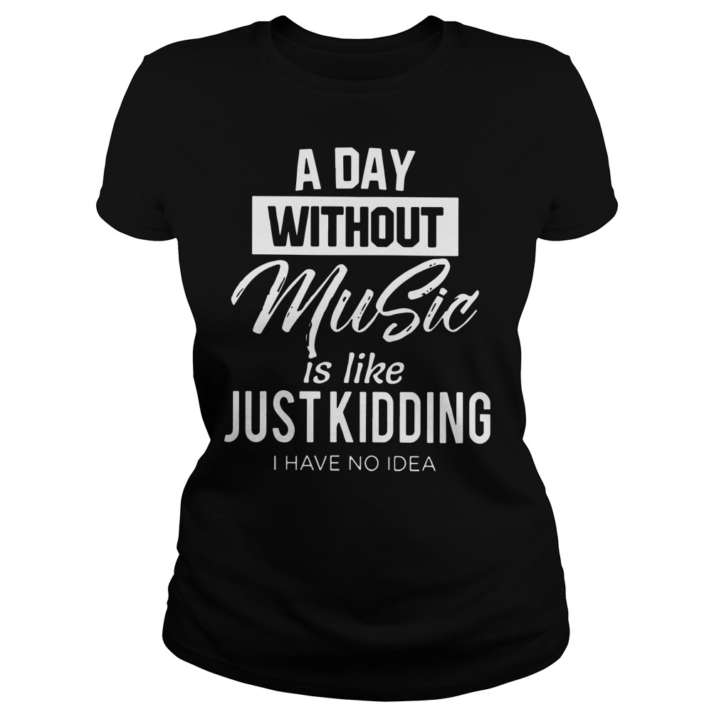 A day without music is like just kidding I have no idea ladies shirt