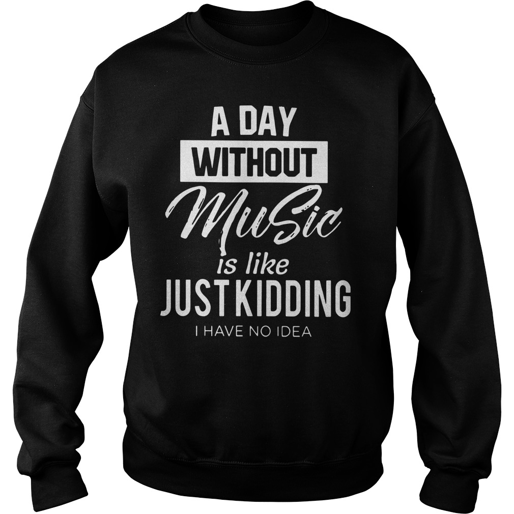 A day without music is like just kidding I have no idea sweater