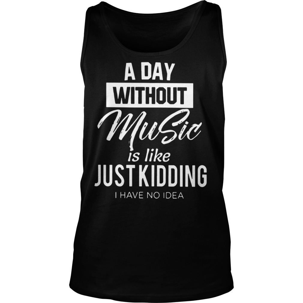 A day without music is like just kidding I have no idea tank top