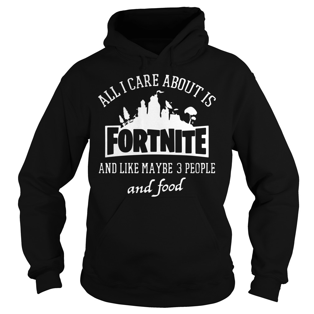 All I care about is fortnite and like maybe 3 people and food hoodie