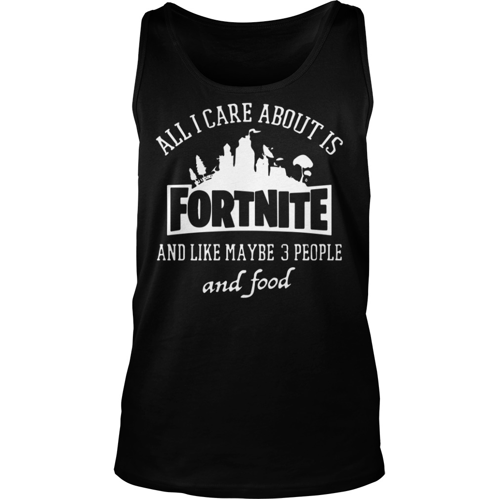 All I care about is fortnite and like maybe 3 people and food tank top