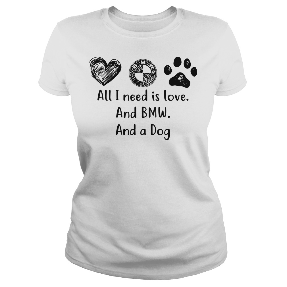 All I need is love and BMW and a dog ladies shirt