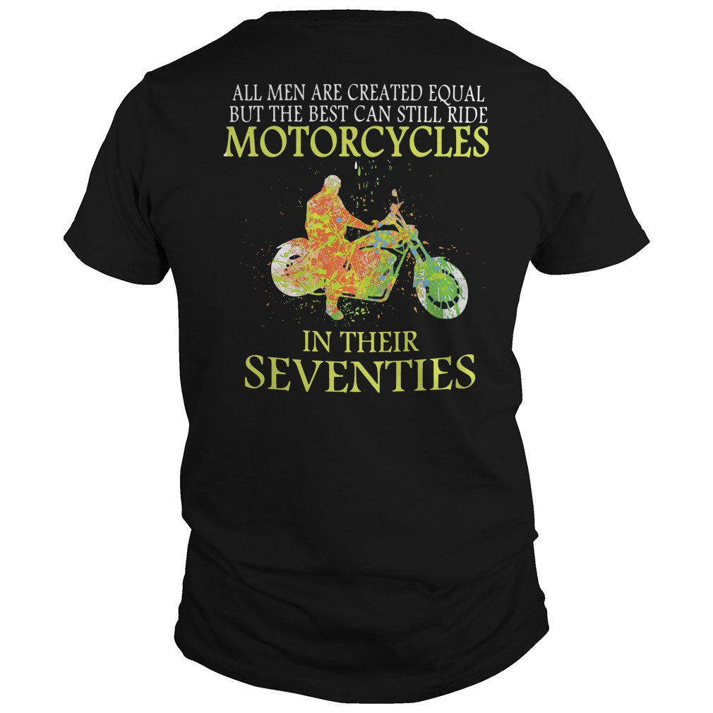 All men are created equal but the best can still ride motorcycles in their seventies shirt