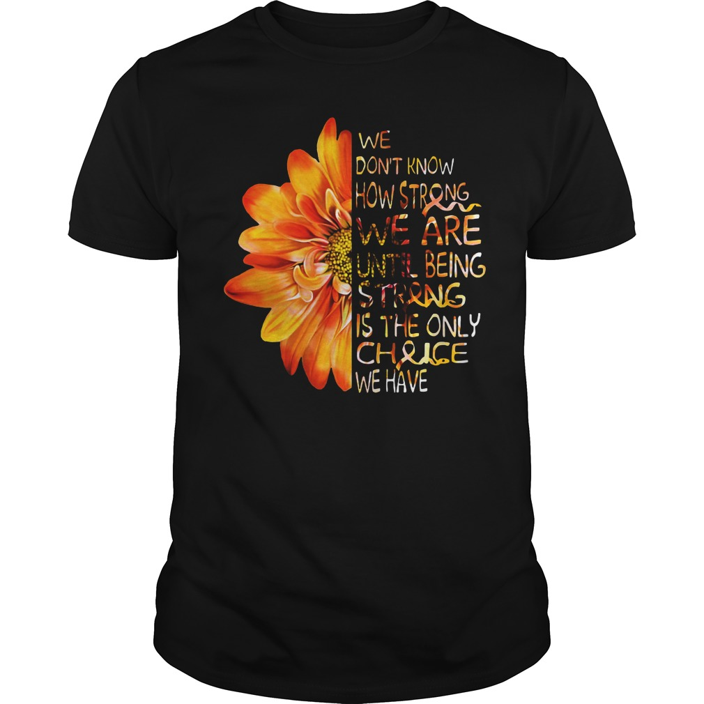 Daisy flower we don't know how strong we are until being strong is the only choice we have shirt