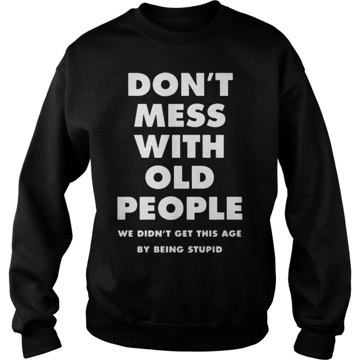 Don't mess with old people we didn't get this age by being stupid sweater