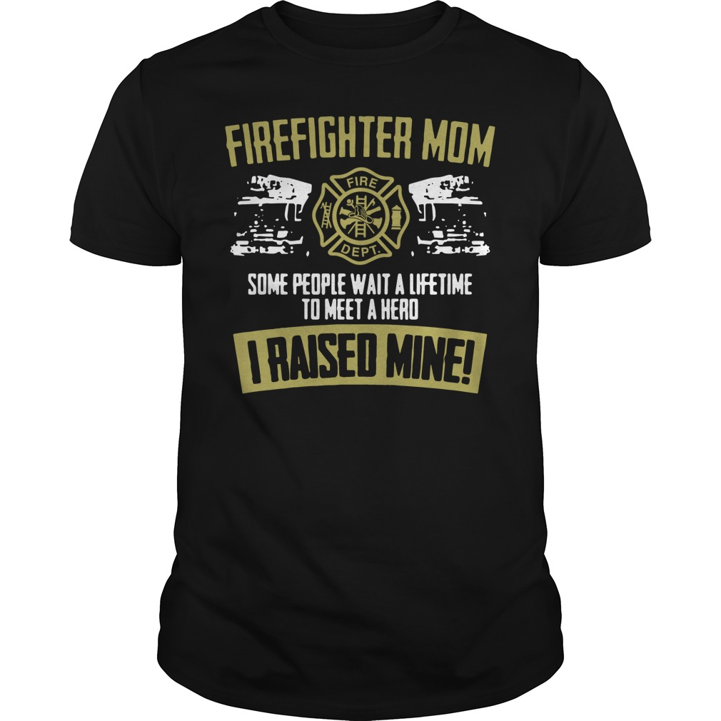 Firefighter mom some people wait a lifetime to meet a hero I raised mine shirt