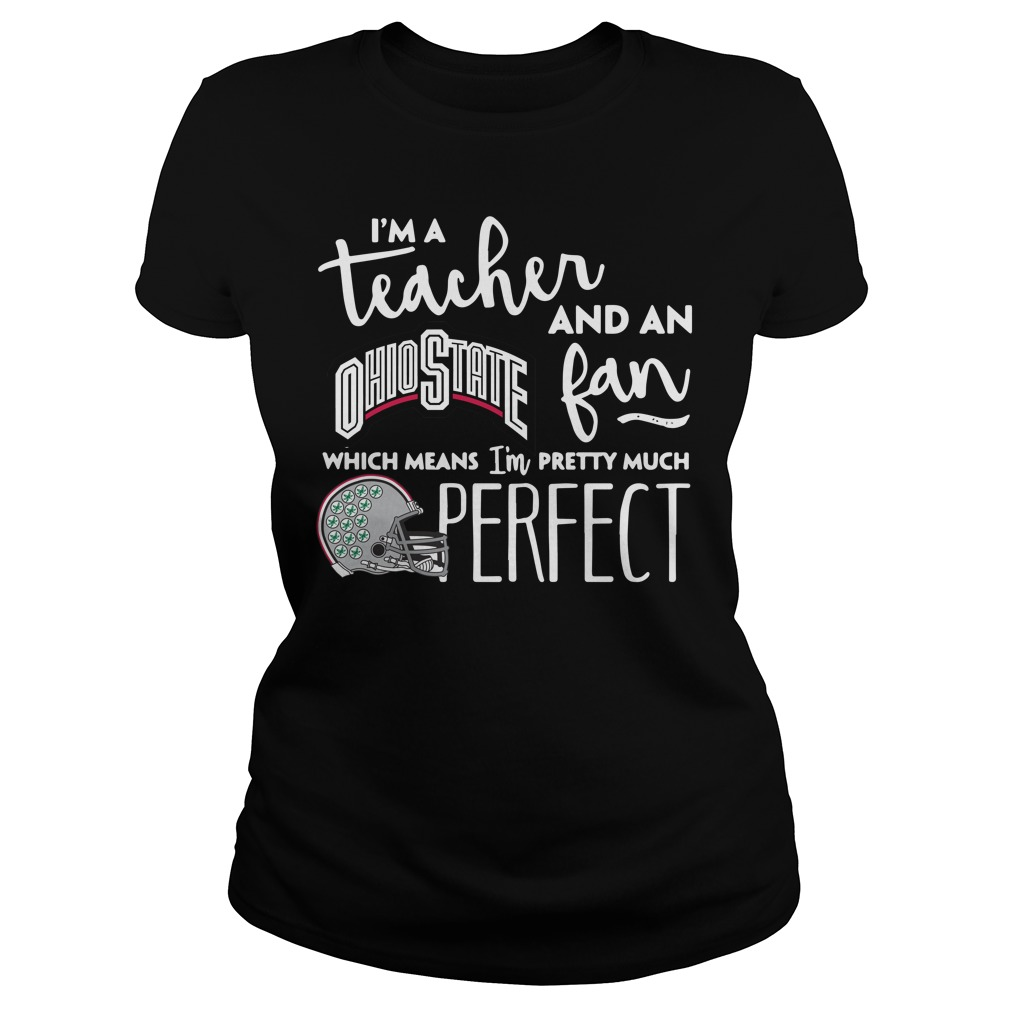 I'm a teacher and an Ohio State fan which means I'm pretty much perfect ladies shirt
