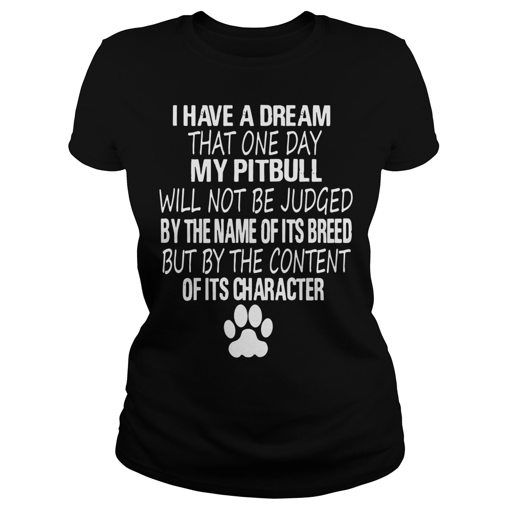 I have a dream that one day my Pitbull will not be judged ladies shirt