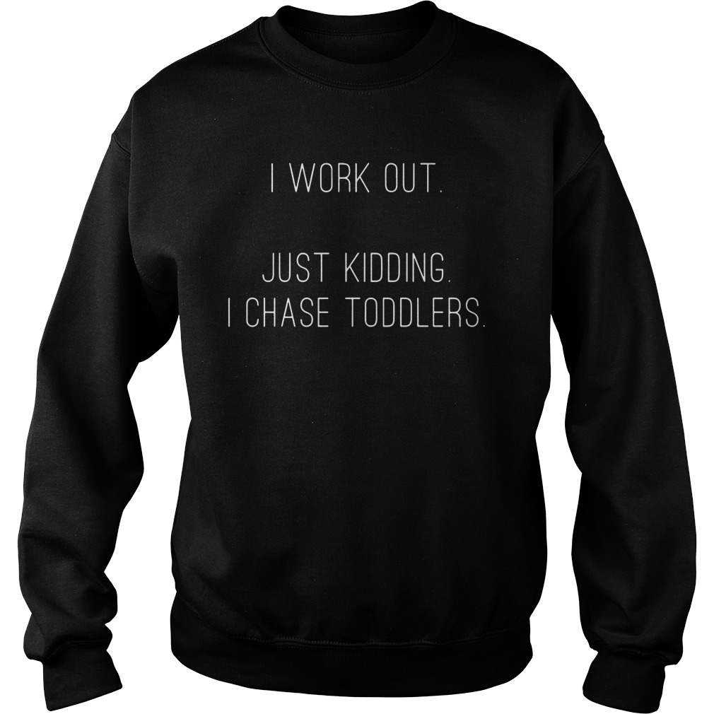 I work out just kidding I chase toddlers sweater