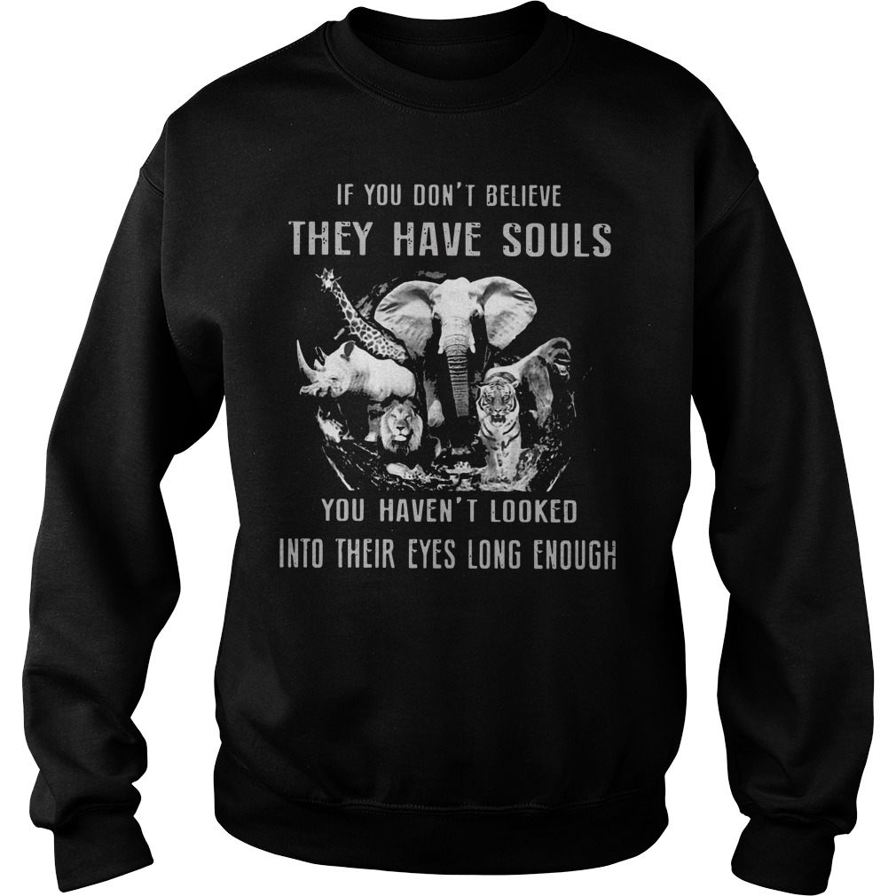 If you don't believe they have souls you haven't looked into their eyes long enough sweat shirt