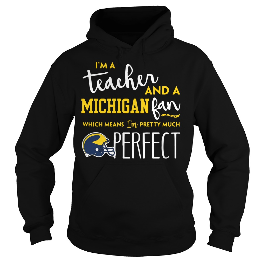 I'm a teacher and an Michigan fab which means I'm pretty much perfect hoodie
