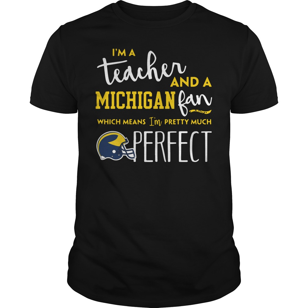 I'm a teacher and an Michigan fab which means I'm pretty much perfect shirt