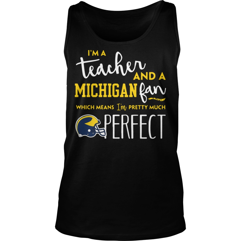 I'm a teacher and an Michigan fab which means I'm pretty much perfect tank top