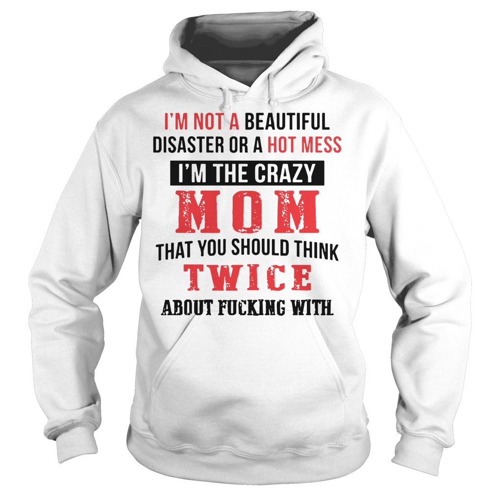I'm not s beautiful disaster or a hot mess I'm the crazy mom that you should think twice about fucking with hoodie