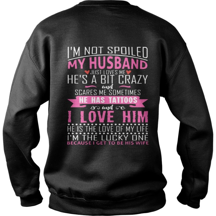 I'm not spoiled my husband just love me he's a bit crazy and scares me sometimes he has tattoos sweater