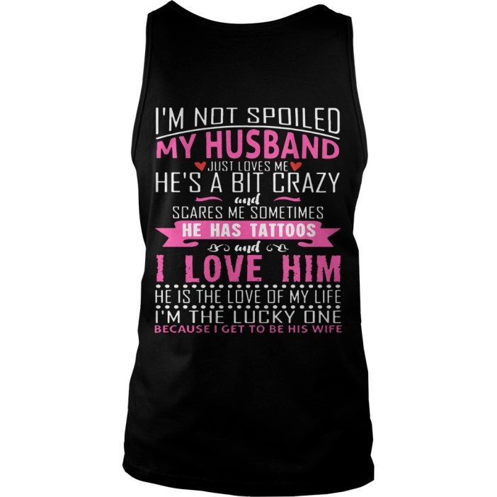 I'm not spoiled my husband just love me he's a bit crazy and scares me sometimes he has tattoos tank top