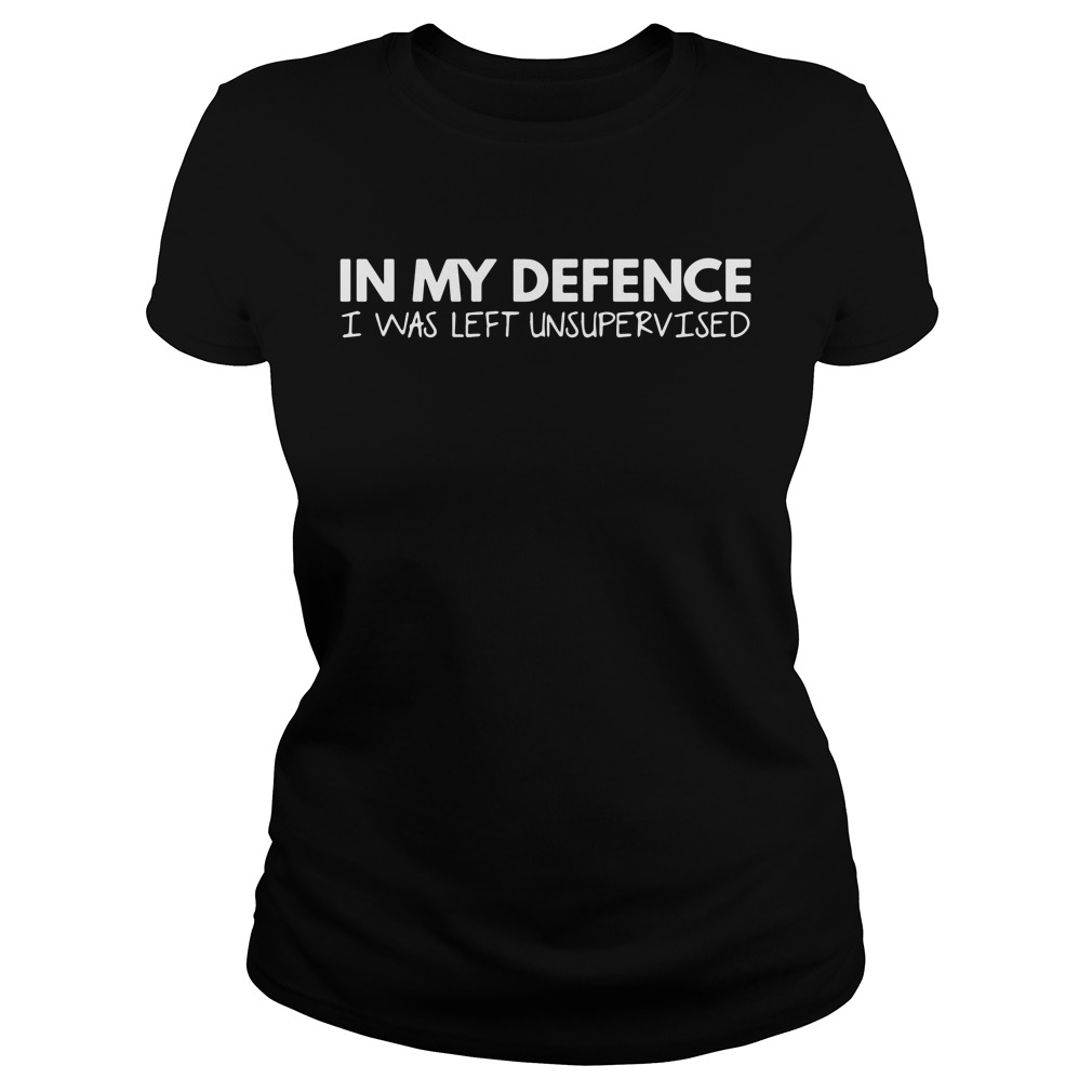 In my defence I was left unsupervised ladies shirt