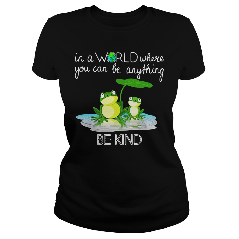 In the world where you can be anything Frog be kind ladies shirt