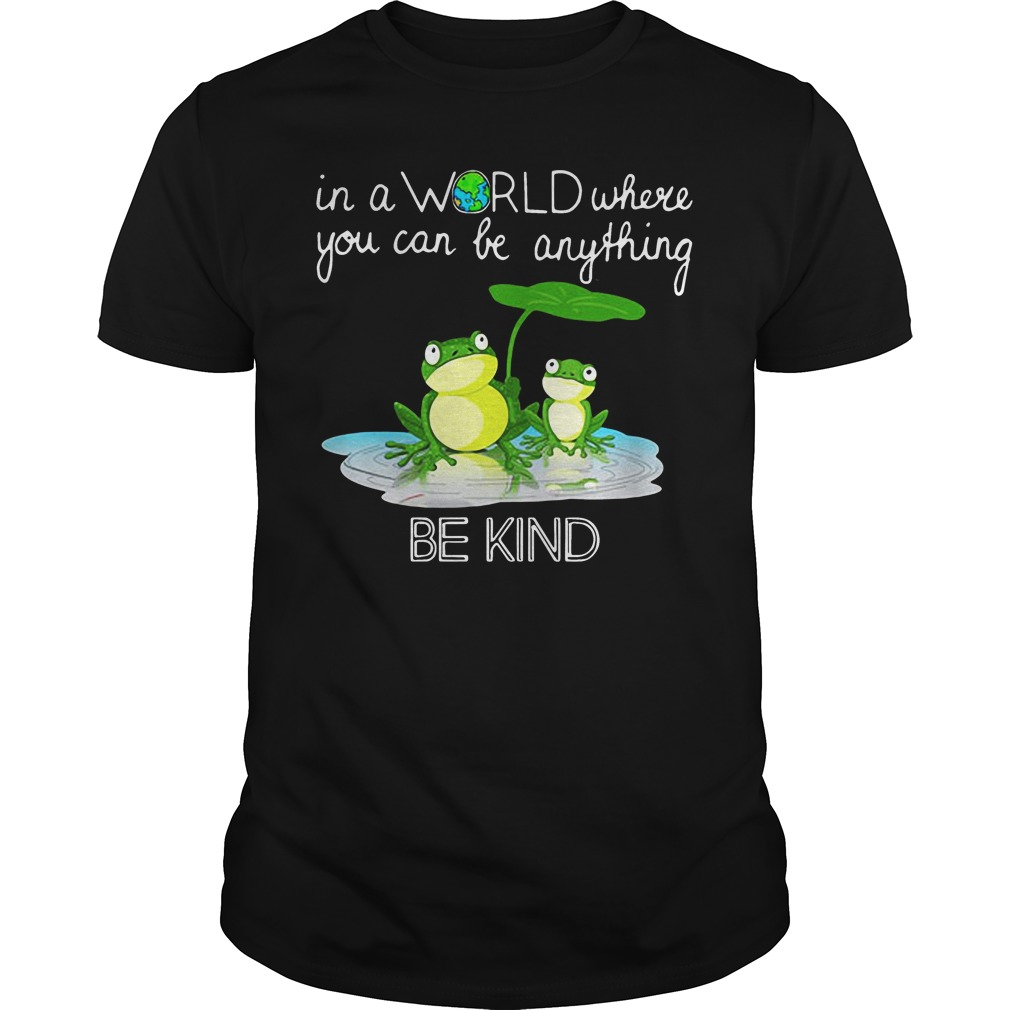 In the world where you can be anything Frog be kind shirt