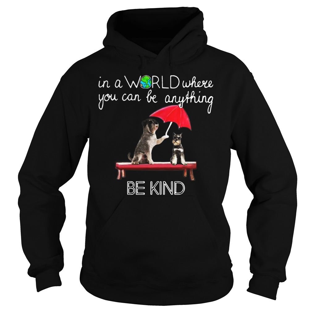 In the world where you can be anything Schnauzer be kind hoodie