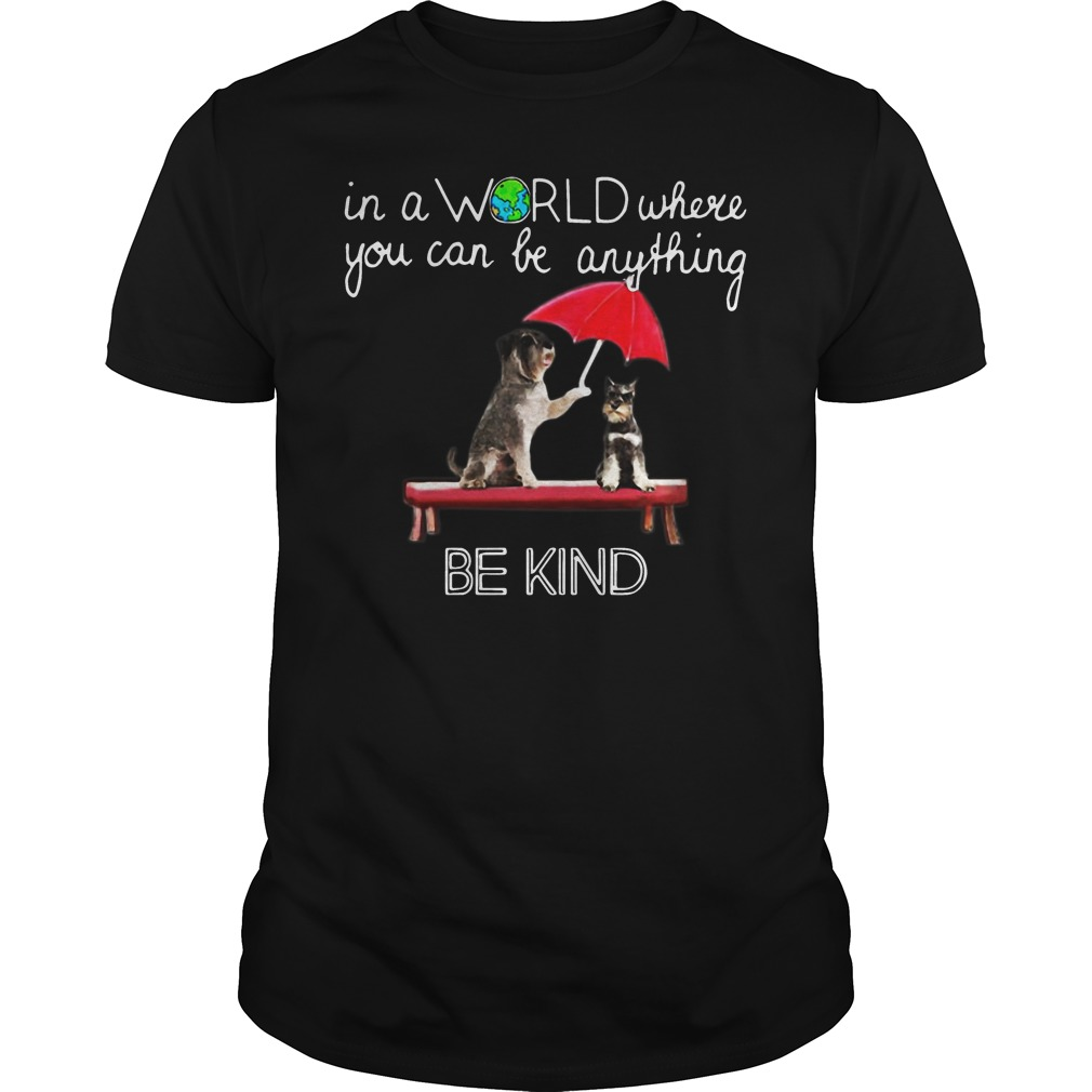 In the world where you can be anything Schnauzer be kind shirt