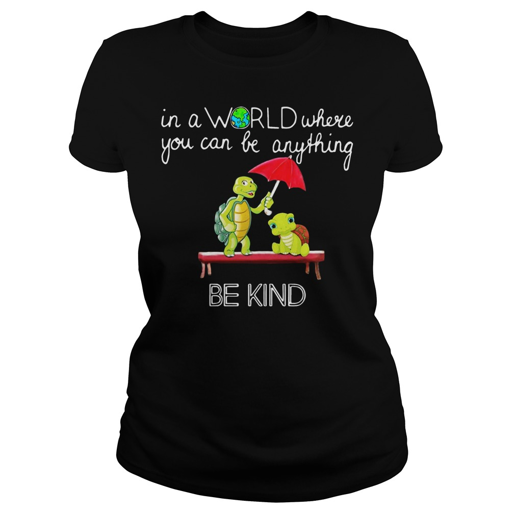 In the world where you can be anything Turtle be kind ladies shirt