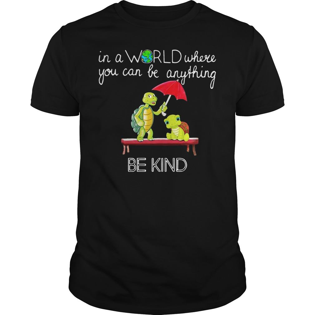 In the world where you can be anything Turtle be kind shirt