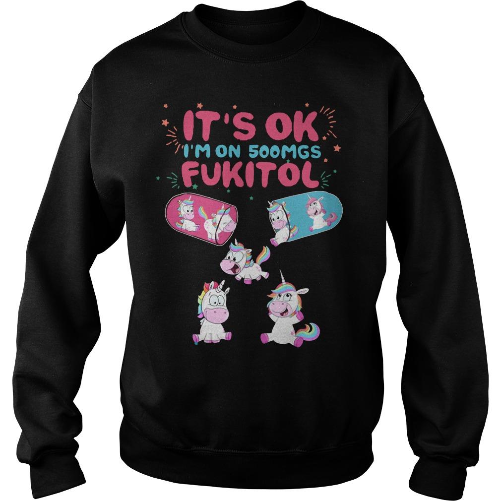 It's ok I'm on 500mgs Fukitol Unicorn sweat shirt